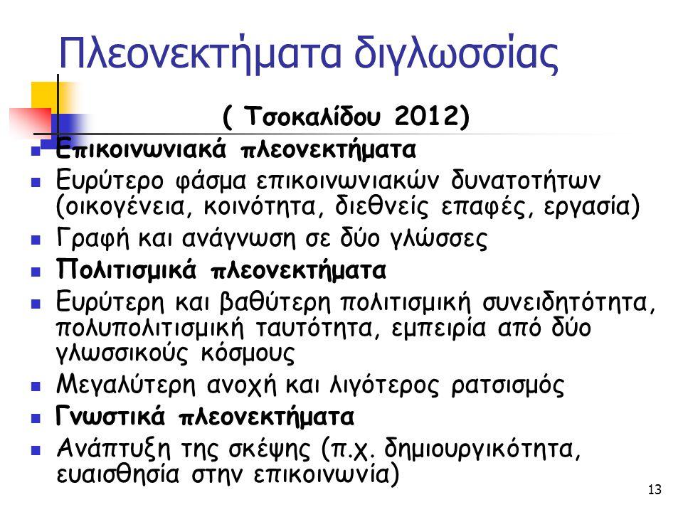 13 Πλεονεκτήματα διγλωσσίας ( Τσοκαλίδου 2012) Επικοινωνιακά πλεονεκτήματα Ευρύτερο φάσμα επικοινωνιακών δυνατοτήτων (οικογένεια, κοινότητα, διεθνείς