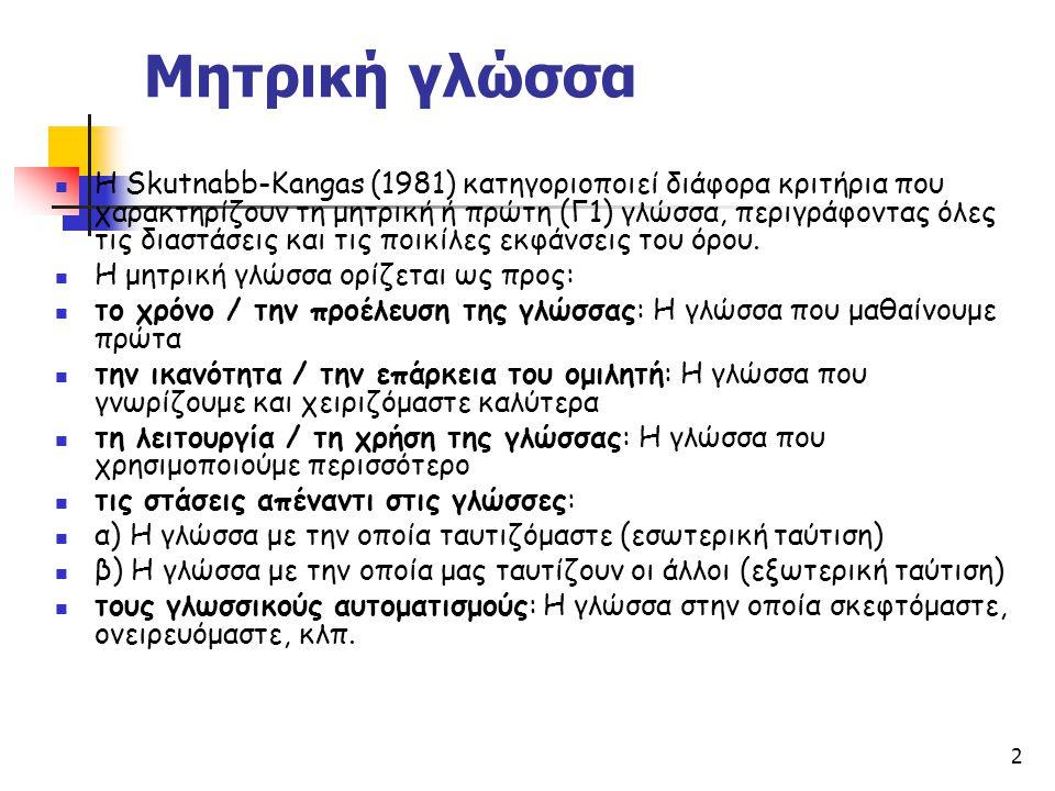 2 Μητρική γλώσσα Η Skutnabb-Kangas (1981) κατηγοριοποιεί διάφορα κριτήρια που χαρακτηρίζουν τη μητρική ή πρώτη (Γ1) γλώσσα, περιγράφοντας όλες τις δια