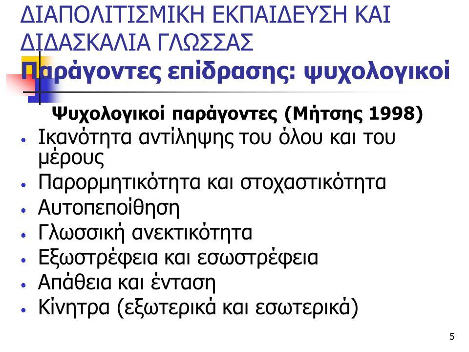 5 ΔΙΑΠΟΛΙΤΙΣΜΙΚΗ ΕΚΠΑΙΔΕΥΣΗ ΚΑΙ ΔΙΔΑΣΚΑΛΙΑ ΓΛΩΣΣΑΣ Παράγοντες επίδρασης: ψυχολογικοί Ψυχολογικοί παράγοντες (Μήτσης 1998) Ικανότητα αντίληψης του όλου