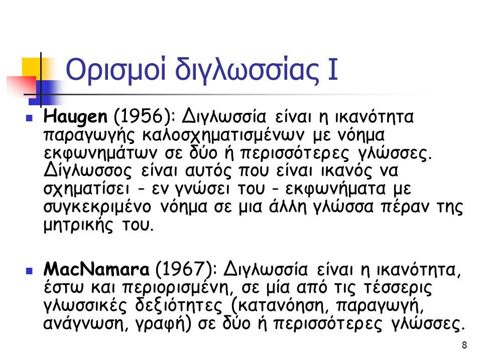 8 Ορισμοί διγλωσσίας Ι Haugen (1956): Διγλωσσία είναι η ικανότητα παραγωγής καλοσχηματισμένων με νόημα εκφωνημάτων σε δύο ή περισσότερες γλώσσες. Δίγλ
