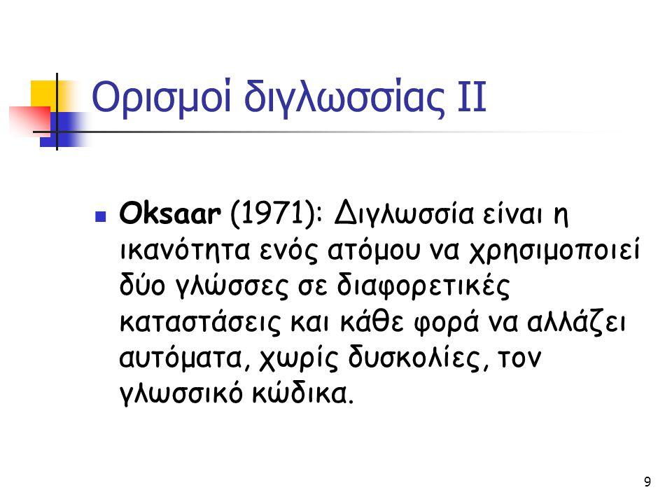 9 Ορισμοί διγλωσσίας ΙΙ Oksaar (1971): Διγλωσσία είναι η ικανότητα ενός ατόμου να χρησιμοποιεί δύο γλώσσες σε διαφορετικές καταστάσεις και κάθε φορά ν