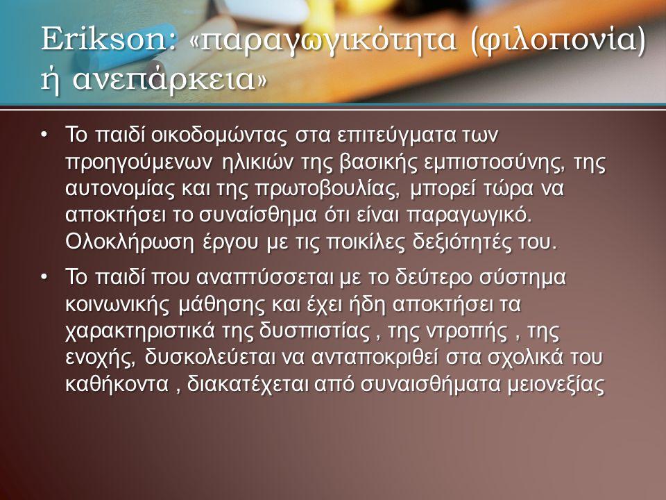 Erikson: «παραγωγικότητα (φιλοπονία) ή ανεπάρκεια» Το παιδί οικοδομώντας στα επιτεύγματα των προηγούμενων ηλικιών της βασικής εμπιστοσύνης, της αυτονο