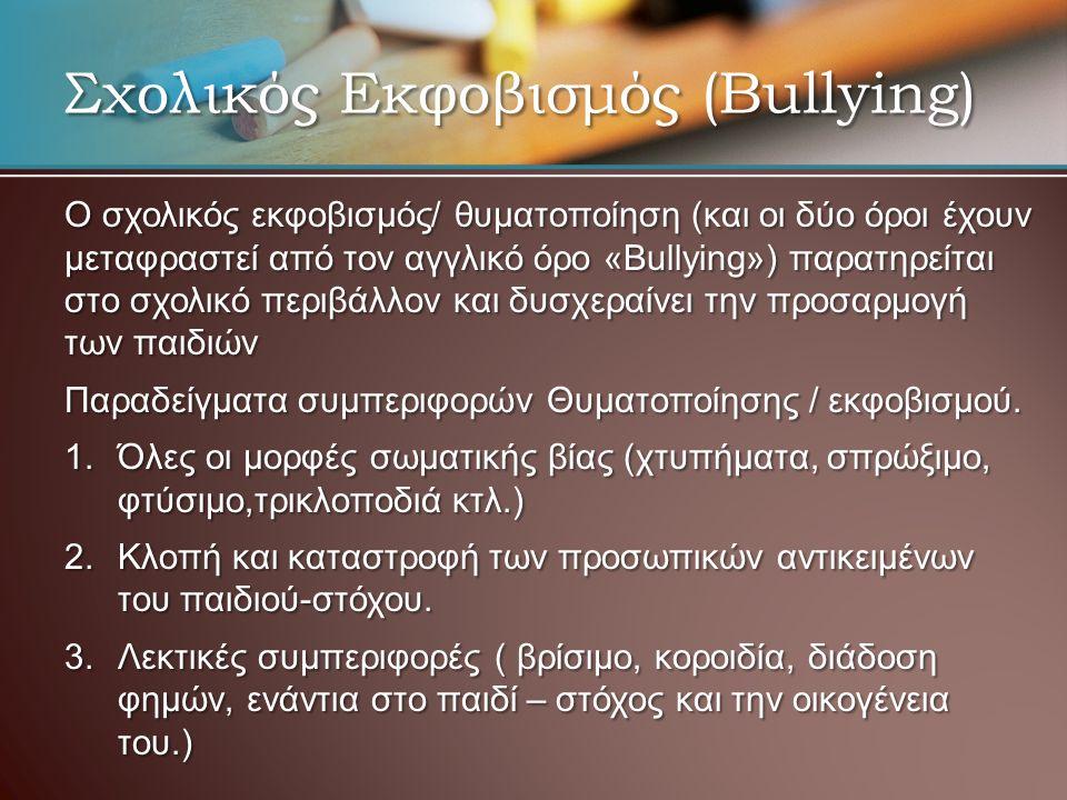 Σχολικός Εκφοβισμός (Bullying) Ο σχολικός εκφοβισμός/ θυματοποίηση (και οι δύο όροι έχουν μεταφραστεί από τον αγγλικό όρο «Bullying») παρατηρείται στο