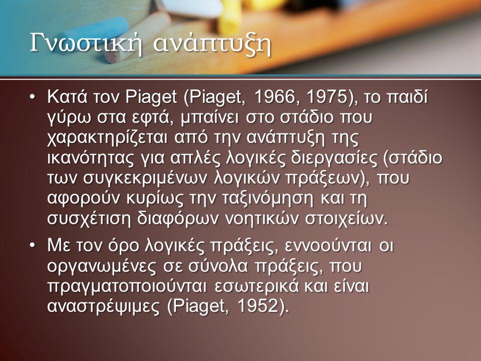 Γνωστική ανάπτυξη Κατά τον Piaget (Piaget, 1966, 1975), το παιδί γύρω στα εφτά, μπαίνει στο στάδιο που χαρακτηρίζεται από την ανάπτυξη της ικανότητας