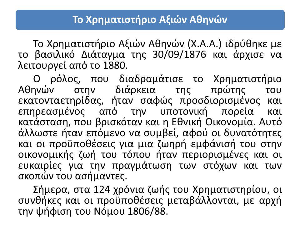 Το Χρηματιστήριο Αξιών Αθηνών Το Χρηματιστήριο Αξιών Αθηνών (Χ.Α.Α.) ιδρύθηκε με το βασιλικό Διάταγμα της 30/09/1876 και άρχισε να λειτουργεί από το 1880.