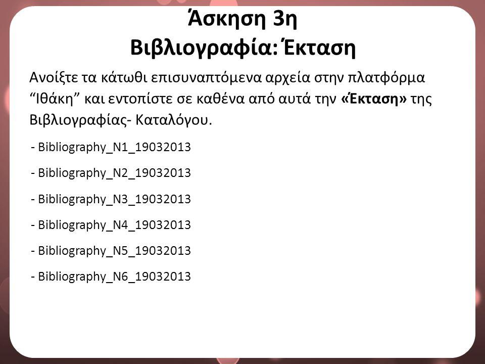 Άσκηση 3η Βιβλιογραφία: Έκταση Ανοίξτε τα κάτωθι επισυναπτόμενα αρχεία στην πλατφόρμα Ιθάκη και εντοπίστε σε καθένα από αυτά την «Έκταση» της Βιβλιογραφίας- Καταλόγου.