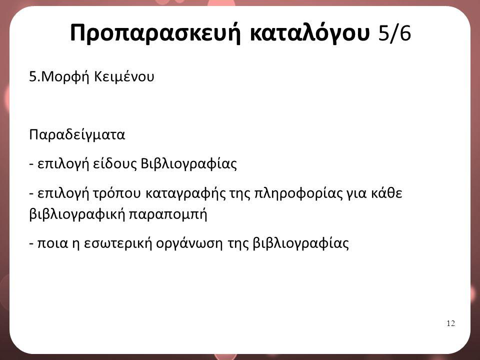 12 Προπαρασκευή καταλόγου 5/6 5.Μορφή Κειμένου Παραδείγματα - επιλογή είδους Βιβλιογραφίας - επιλογή τρόπου καταγραφής της πληροφορίας για κάθε βιβλιογραφική παραπομπή - ποια η εσωτερική οργάνωση της βιβλιογραφίας