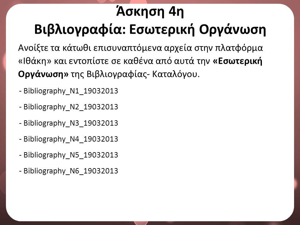 Άσκηση 4η Βιβλιογραφία: Εσωτερική Οργάνωση Ανοίξτε τα κάτωθι επισυναπτόμενα αρχεία στην πλατφόρμα «Ιθάκη» και εντοπίστε σε καθένα από αυτά την «Εσωτερική Οργάνωση» της Βιβλιογραφίας- Καταλόγου.