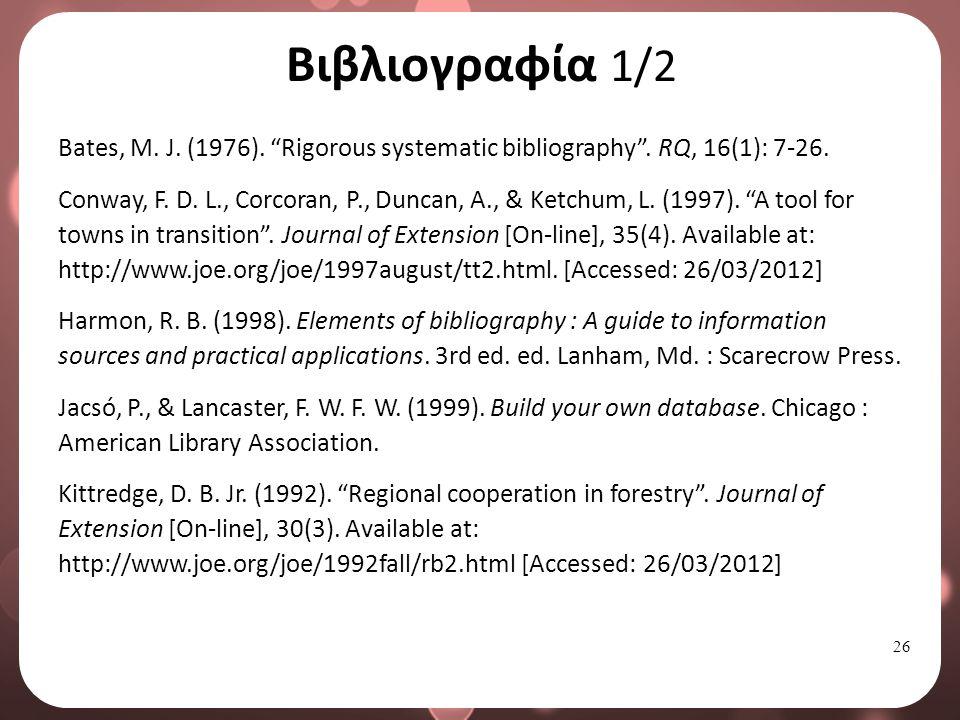 """26 Βιβλιογραφία 1/2 Bates, M. J. (1976). """"Rigorous systematic bibliography"""". RQ, 16(1): 7-26. Conway, F. D. L., Corcoran, P., Duncan, A., & Ketchum, L"""