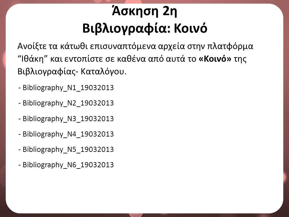 Άσκηση 2η Βιβλιογραφία: Κοινό Ανοίξτε τα κάτωθι επισυναπτόμενα αρχεία στην πλατφόρμα Ιθάκη και εντοπίστε σε καθένα από αυτά το «Κοινό» της Βιβλιογραφίας- Καταλόγου.