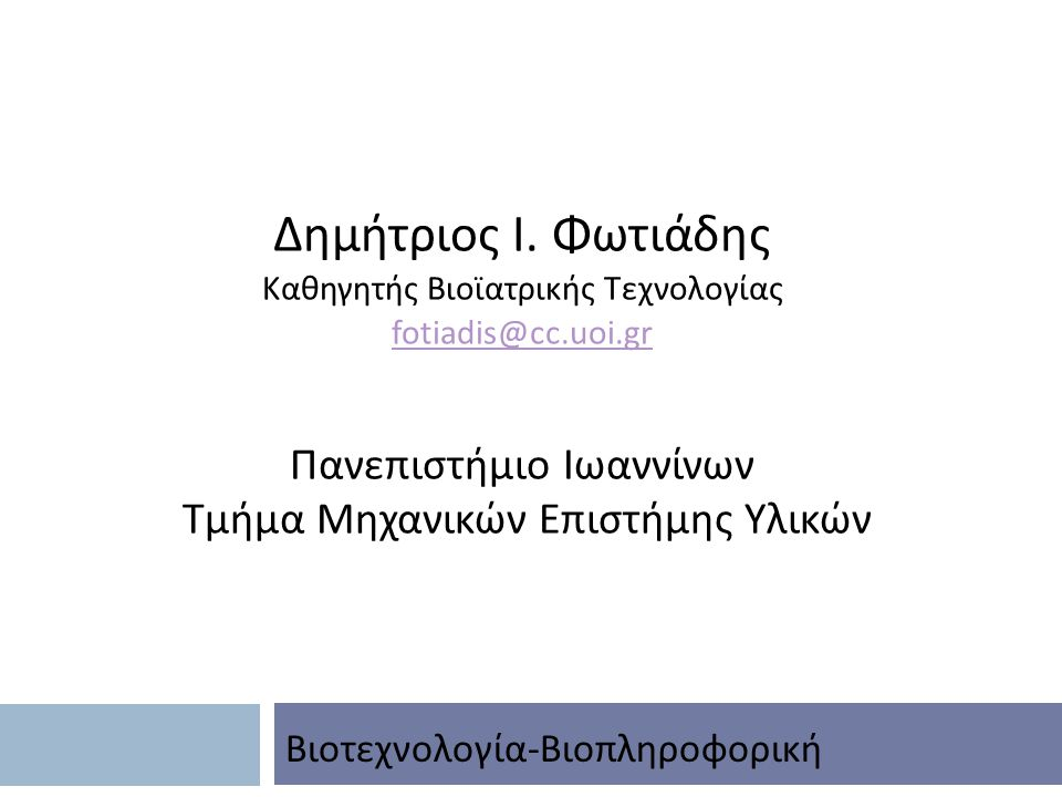 Δημήτριος Ι. Φωτιάδης Καθηγητής Βιοϊατρικής Τεχνολογίας fotiadis@cc.uoi.gr Πανεπιστήμιο Ιωαννίνων Τμήμα Μηχανικών Επιστήμης Υλικών Βιοτεχνολογία - Βιο