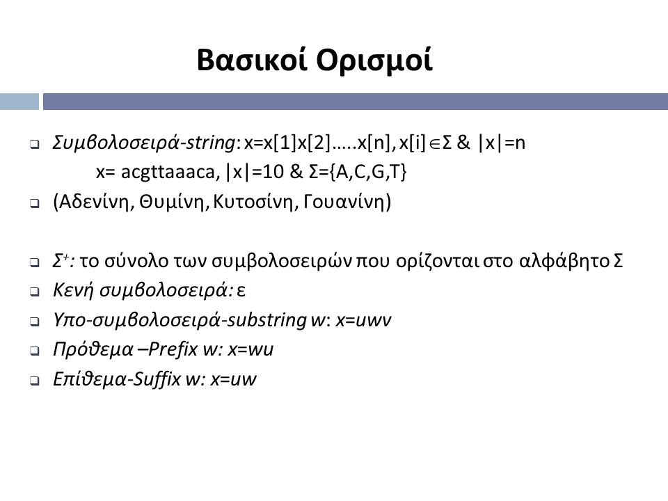 Βασικοί Ορισμοί  Συμβολοσειρά-string: x=x[1]x[2]…..x[n], x[i]  Σ & |x|=n x= acgttaaaca, |x|=10 & Σ={Α,C,G,T}  (Αδενίνη, Θυμίνη, Κυτοσίνη, Γουανίνη)