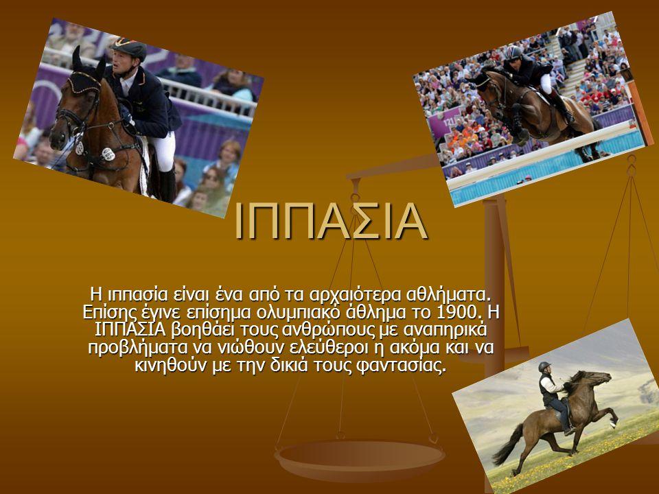 ΙΠΠΑΣΙΑ Η ιππασία είναι ένα από τα αρχαιότερα αθλήματα. Επίσης έγινε επίσημα ολυμπιακό άθλημα το 1900. Η ΙΠΠΑΣΙΑ βοηθάει τους ανθρώπους με αναπηρικά π
