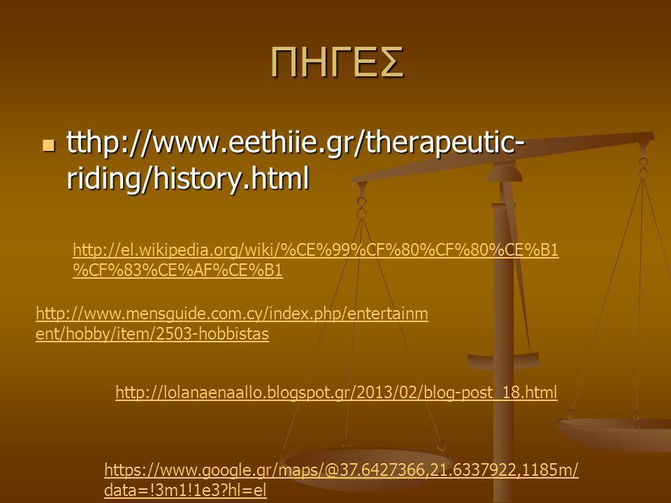 ΠΗΓΕΣ tthp://www.eethiie.gr/therapeutic- riding/history.html tthp://www.eethiie.gr/therapeutic- riding/history.html http://el.wikipedia.org/wiki/%CE%99%CF%80%CF%80%CE%B1 %CF%83%CE%AF%CE%B1 http://www.mensguide.com.cy/index.php/entertainm ent/hobby/item/2503-hobbistas http://lolanaenaallo.blogspot.gr/2013/02/blog-post_18.html https://www.google.gr/maps/@37.6427366,21.6337922,1185m/ data=!3m1!1e3?hl=el