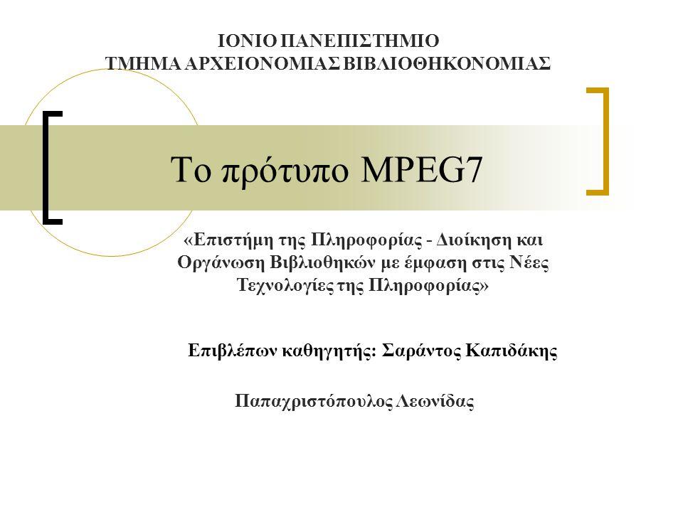 Το πρότυπο MPEG7 Το MPEG group  Motion Picture Expert Group  Ιδρύθηκε από τον ISO (International Standards Organization) το 1988  Έχει δημιουργήσει τα MPEG 1, 2, 4, 7 και 21