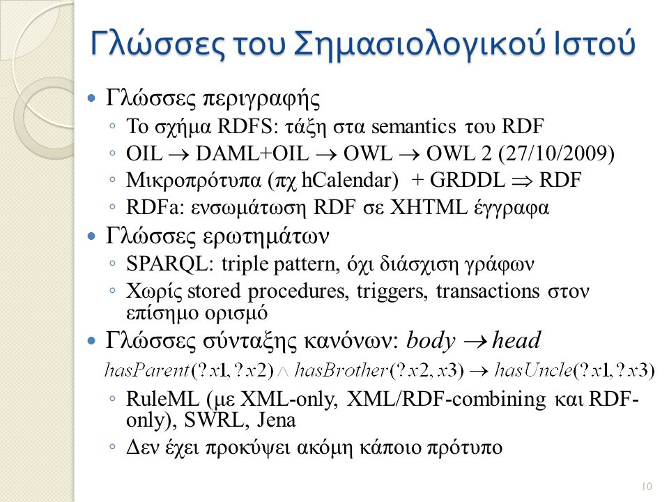 Γλώσσες του Σημασιολογικού Ιστού Γλώσσες περιγραφής ◦ Το σχήμα RDFS: τάξη στα semantics του RDF ◦ OIL  DAML+OIL  OWL  OWL 2 (27/10/2009) ◦ Μικροπρότυπα (πχ hCalendar) + GRDDL  RDF ◦ RDFa: ενσωμάτωση RDF σε XHTML έγγραφα Γλώσσες ερωτημάτων ◦ SPARQL: triple pattern, όχι διάσχιση γράφων ◦ Χωρίς stored procedures, triggers, transactions στον επίσημο ορισμό Γλώσσες σύνταξης κανόνων: body  head ◦ RuleML (με XML-only, XML/RDF-combining και RDF- only), SWRL, Jena ◦ Δεν έχει προκύψει ακόμη κάποιο πρότυπο 10