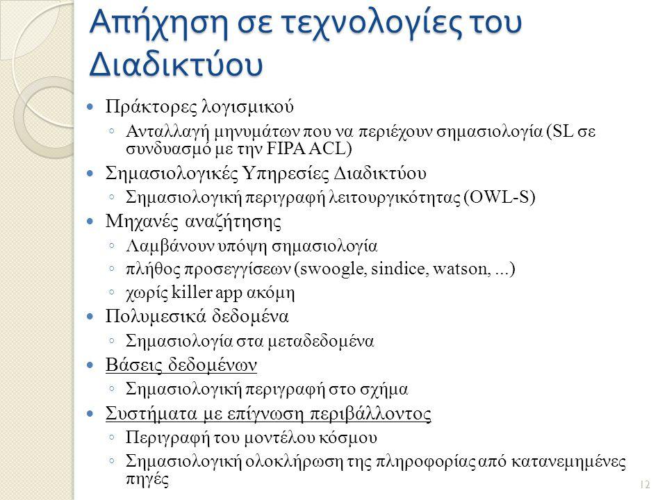 Απήχηση σε τεχνολογίες του Διαδικτύου Πράκτορες λογισμικού ◦ Ανταλλαγή μηνυμάτων που να περιέχουν σημασιολογία (SL σε συνδυασμό με την FIPA ACL) Σημασιολογικές Υπηρεσίες Διαδικτύου ◦ Σημασιολογική περιγραφή λειτουργικότητας (OWL-S) Μηχανές αναζήτησης ◦ Λαμβάνουν υπόψη σημασιολογία ◦ πλήθος προσεγγίσεων (swoogle, sindice, watson,...) ◦ χωρίς killer app ακόμη Πολυμεσικά δεδομένα ◦ Σημασιολογία στα μεταδεδομένα Βάσεις δεδομένων ◦ Σημασιολογική περιγραφή στο σχήμα Συστήματα με επίγνωση περιβάλλοντος ◦ Περιγραφή του μοντέλου κόσμου ◦ Σημασιολογική ολοκλήρωση της πληροφορίας από κατανεμημένες πηγές 12
