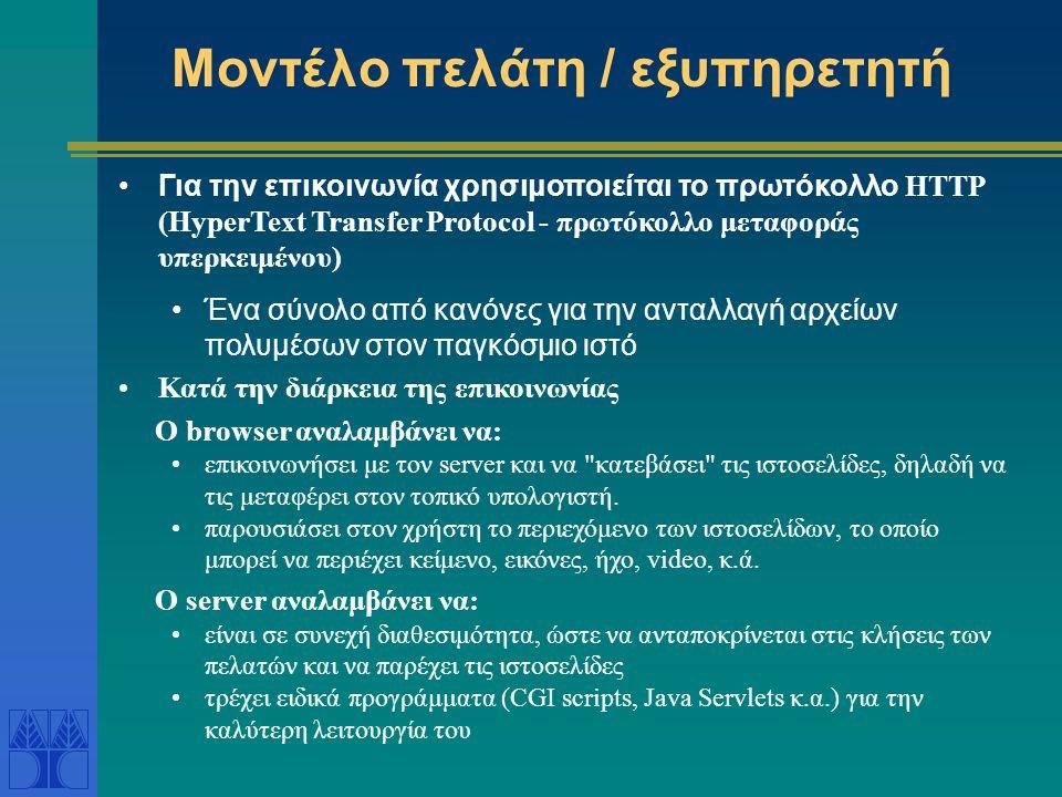 Μοντέλο πελάτη / εξυπηρετητή Για την επικοινωνία χρησιμοποιείται το πρωτόκολλο HTTP (HyperText Transfer Protocol - πρωτόκολλο μεταφοράς υπερκειμένου) Ένα σύνολο από κανόνες για την ανταλλαγή αρχείων πολυμέσων στον παγκόσμιο ιστό Κατά την διάρκεια της επικοινωνίας O browser αναλαμβάνει να: επικοινωνήσει με τον server και να κατεβάσει τις ιστοσελίδες, δηλαδή να τις μεταφέρει στον τοπικό υπολογιστή.