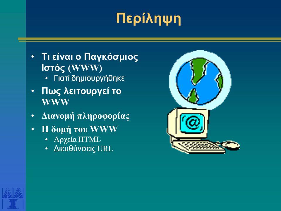 Περίληψη Τι είναι ο Παγκόσμιος Ιστός (WWW) Γιατί δημιουργήθηκε Πως λειτουργεί το WWW Διανομή πληροφορίας Η δομή του WWW Αρχεία HTML Διευθύνσεις URL