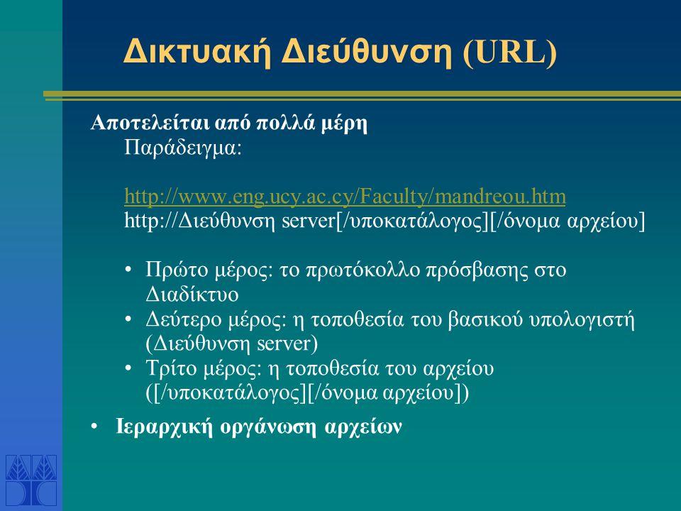 Δικτυακή Διεύθυνση (URL) Αποτελείται από πολλά μέρη Παράδειγμα: http://www.eng.ucy.ac.cy/Faculty/mandreou.htm http://Διεύθυνση server[/υποκατάλογος][/όνομα αρχείου] Πρώτο μέρος: το πρωτόκολλο πρόσβασης στο Διαδίκτυο Δεύτερο μέρος: η τοποθεσία του βασικού υπολογιστή (Διεύθυνση server) Τρίτο μέρος: η τοποθεσία του αρχείου ([/υποκατάλογος][/όνομα αρχείου]) Ιεραρχική οργάνωση αρχείων
