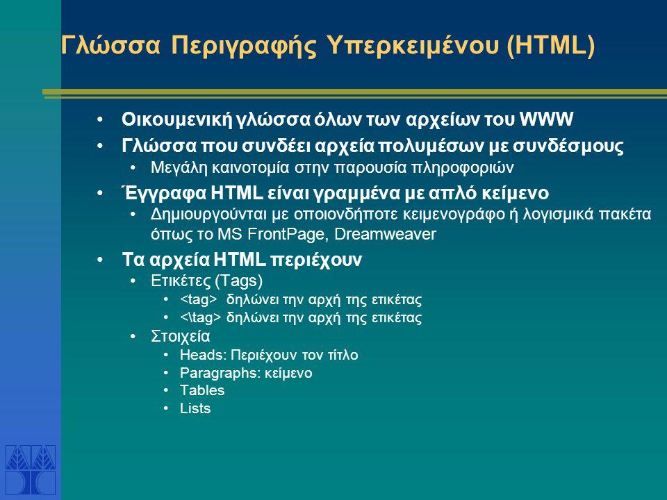 Γλώσσα Περιγραφής Υπερκειμένου (HTML) Οικουμενική γλώσσα όλων των αρχείων του WWW Γλώσσα που συνδέει αρχεία πολυμέσων με συνδέσμους Μεγάλη καινοτομία στην παρουσία πληροφοριών Έγγραφα HTML είναι γραμμένα με απλό κείμενο Δημιουργούνται με οποιονδήποτε κειμενογράφο ή λογισμικά πακέτα όπως το MS FrontPage, Dreamweaver Τα αρχεία HTML περιέχουν Ετικέτες (Tags) δηλώνει την αρχή της ετικέτας Στοιχεία Heads: Περιέχουν τον τίτλο Paragraphs: κείμενο Tables Lists