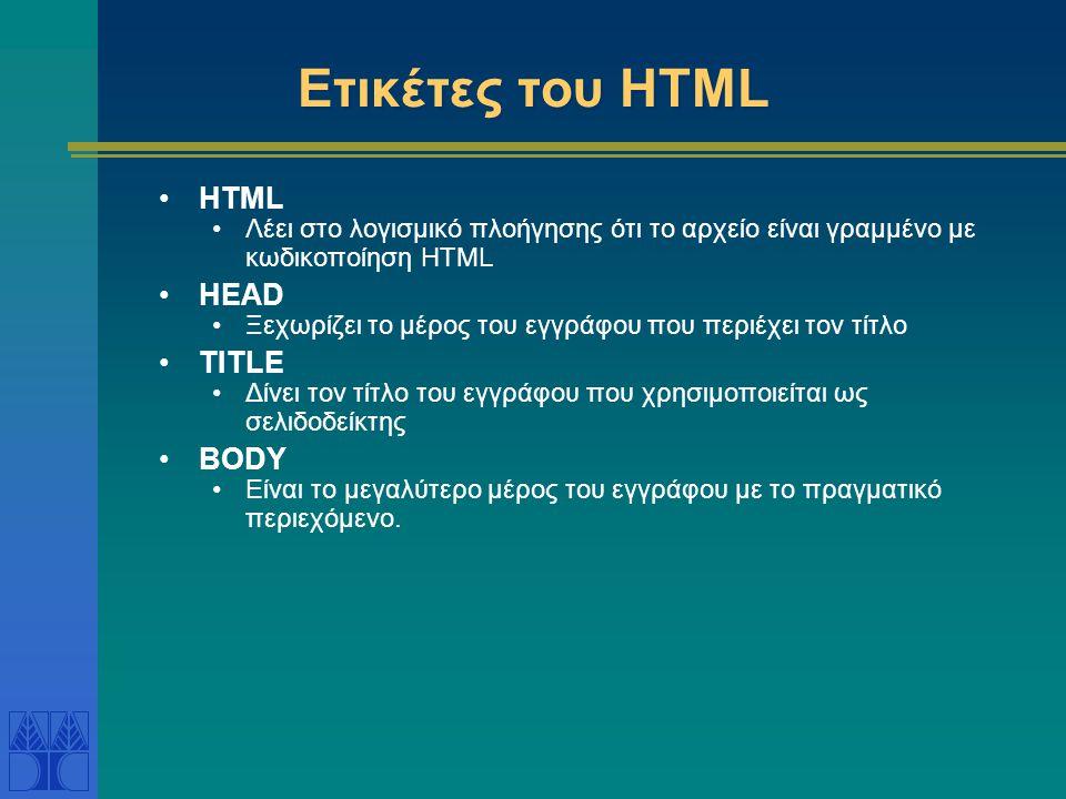 Ετικέτες του ΗΤΜL HTML Λέει στο λογισμικό πλοήγησης ότι το αρχείο είναι γραμμένο με κωδικοποίηση HTML HEAD Ξεχωρίζει το μέρος του εγγράφου που περιέχει τον τίτλο TITLE Δίνει τον τίτλο του εγγράφου που χρησιμοποιείται ως σελιδοδείκτης BODY Είναι το μεγαλύτερο μέρος του εγγράφου με το πραγματικό περιεχόμενο.