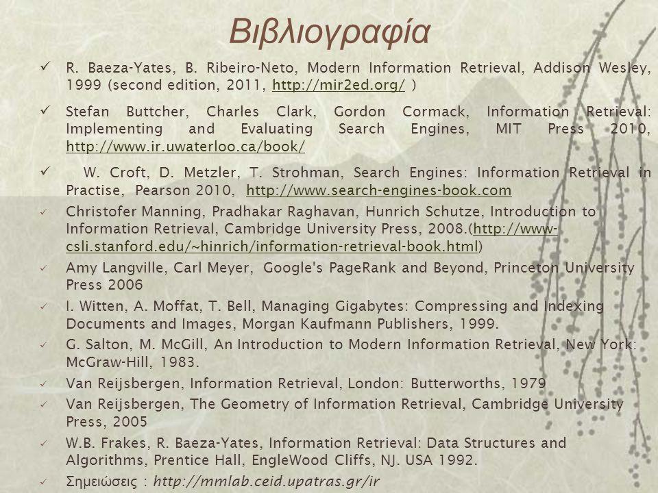 Βιβλιογραφία R. Baeza-Yates, B. Ribeiro-Neto, Modern Information Retrieval, Addison Wesley, 1999 (second edition, 2011, http://mir2ed.org/ )http://mir