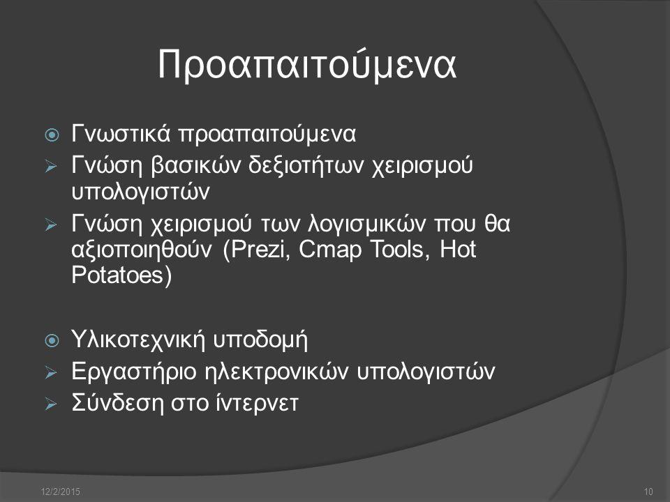 Προαπαιτούμενα  Γνωστικά προαπαιτούμενα  Γνώση βασικών δεξιοτήτων χειρισμού υπολογιστών  Γνώση χειρισμού των λογισμικών που θα αξιοποιηθούν (Prezi, Cmap Tools, Hot Potatoes)  Υλικοτεχνική υποδομή  Εργαστήριο ηλεκτρονικών υπολογιστών  Σύνδεση στο ίντερνετ 12/2/201510