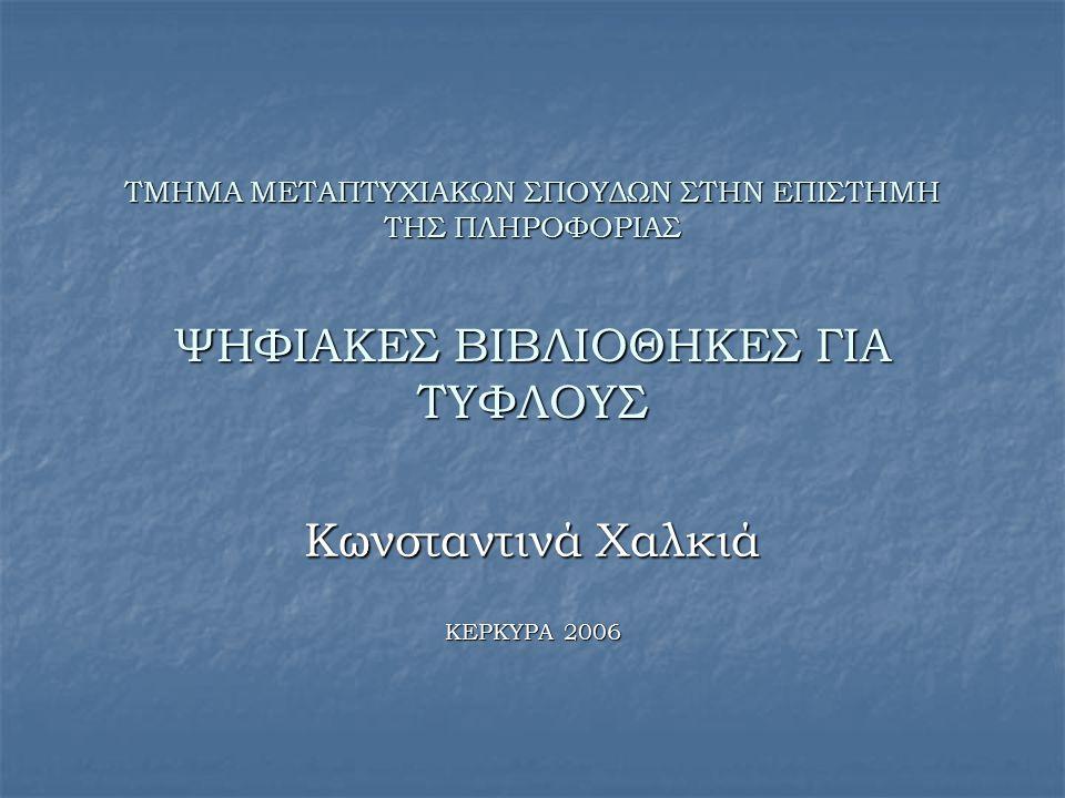 ΤΜΗΜΑ ΜΕΤΑΠΤΥΧΙΑΚΩΝ ΣΠΟΥΔΩΝ ΣΤΗΝ ΕΠΙΣΤΗΜΗ ΤΗΣ ΠΛΗΡΟΦΟΡΙΑΣ ΨΗΦΙΑΚΕΣ ΒΙΒΛΙΟΘΗΚΕΣ ΓΙΑ ΤΥΦΛΟΥΣ Κωνσταντινά Χαλκιά ΚΕΡΚΥΡΑ 2006