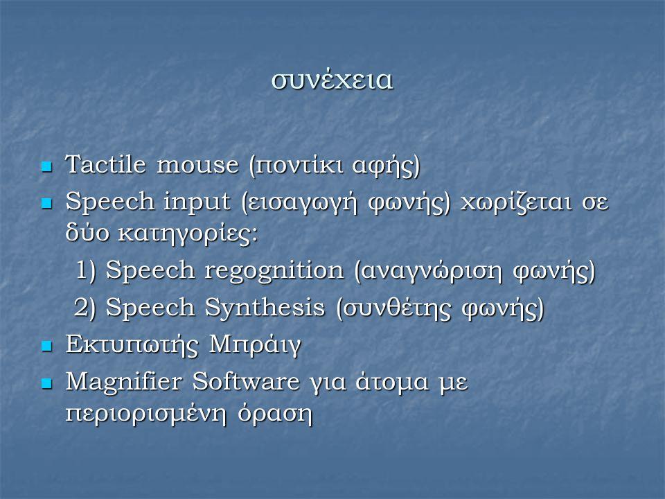 συνέχεια Tactile mouse (ποντίκι αφής) Tactile mouse (ποντίκι αφής) Speech input (εισαγωγή φωνής) χωρίζεται σε δύο κατηγορίες: Speech input (εισαγωγή φ