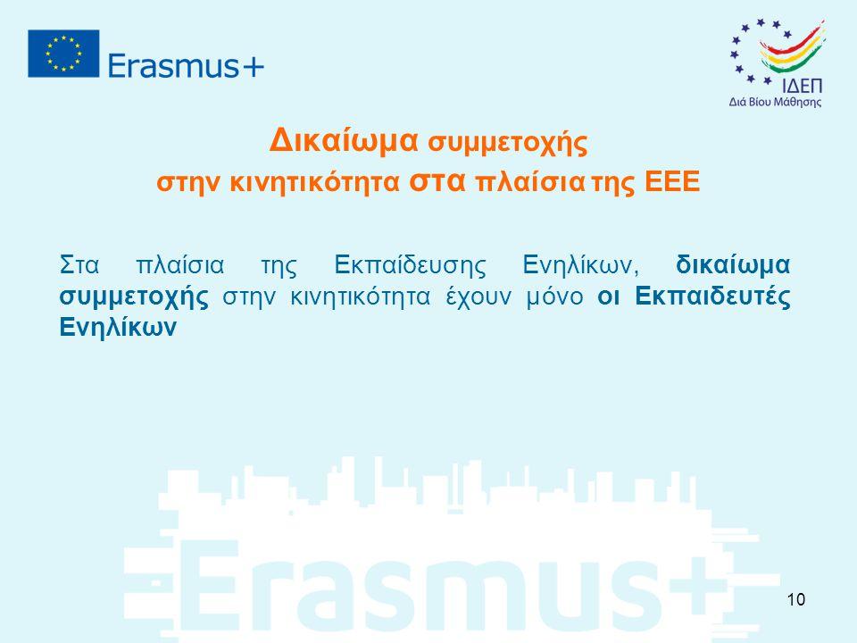 Δικαίωμα συμμετοχής στην κινητικότητα στα πλαίσια της ΕΕΕ Στα πλαίσια της Εκπαίδευσης Ενηλίκων, δικαίωμα συμμετοχής στην κινητικότητα έχουν μόνο οι Εκπαιδευτές Ενηλίκων 10
