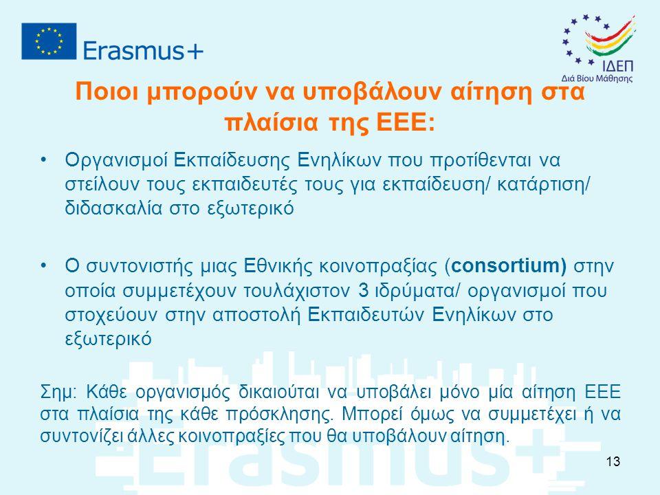 Ποιοι μπορούν να υποβάλουν αίτηση στα πλαίσια της ΕΕΕ: Οργανισμοί Εκπαίδευσης Ενηλίκων που προτίθενται να στείλουν τους εκπαιδευτές τους για εκπαίδευση/ κατάρτιση/ διδασκαλία στο εξωτερικό Ο συντονιστής μιας Εθνικής κοινοπραξίας (consortium) στην οποία συμμετέχουν τουλάχιστον 3 ιδρύματα/ οργανισμοί που στοχεύουν στην αποστολή Εκπαιδευτών Ενηλίκων στο εξωτερικό Σημ: Κάθε οργανισμός δικαιούται να υποβάλει μόνο μία αίτηση ΕΕΕ στα πλαίσια της κάθε πρόσκλησης.