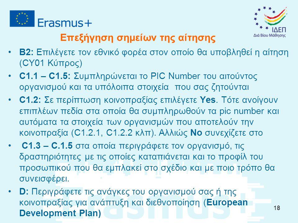 B2: Επιλέγετε τον εθνικό φορέα στον οποίο θα υποβληθεί η αίτηση (CY01 Κύπρος) C1.1 – C1.5: Συμπληρώνεται το PIC Number του αιτούντος οργανισμού και τα υπόλοιπα στοιχεία που σας ζητούνται C1.2: Σε περίπτωση κοινοπραξίας επιλέγετε Yes.