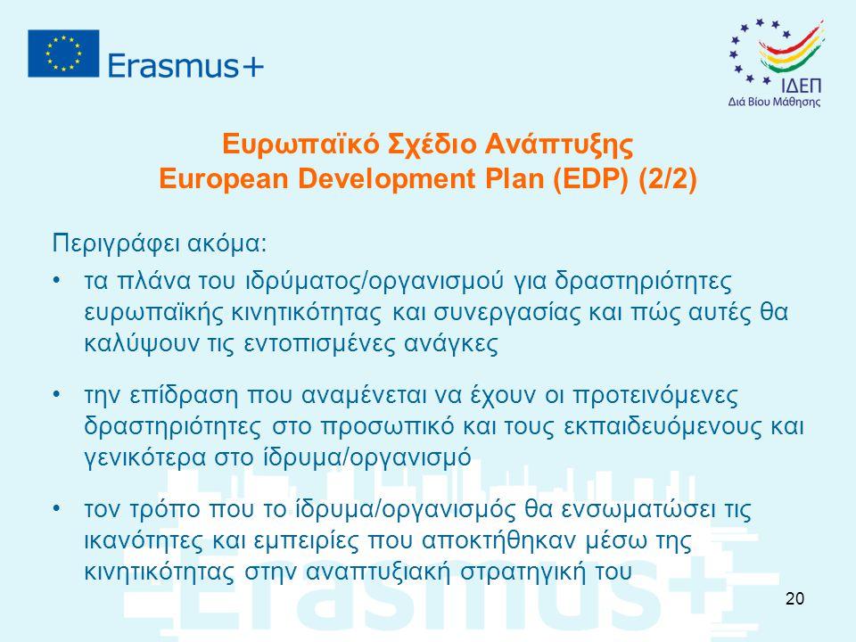 Ευρωπαϊκό Σχέδιο Ανάπτυξης European Development Plan (EDP) (2/2) Περιγράφει ακόμα: τα πλάνα του ιδρύματος/οργανισμού για δραστηριότητες ευρωπαϊκής κινητικότητας και συνεργασίας και πώς αυτές θα καλύψουν τις εντοπισμένες ανάγκες την επίδραση που αναμένεται να έχουν οι προτεινόμενες δραστηριότητες στο προσωπικό και τους εκπαιδευόμενους και γενικότερα στο ίδρυμα/οργανισμό τον τρόπο που το ίδρυμα/οργανισμός θα ενσωματώσει τις ικανότητες και εμπειρίες που αποκτήθηκαν μέσω της κινητικότητας στην αναπτυξιακή στρατηγική του 20