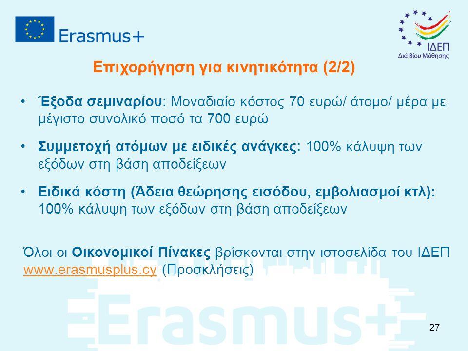 Έξοδα σεμιναρίου: Μοναδιαίο κόστος 70 ευρώ/ άτομο/ μέρα με μέγιστο συνολικό ποσό τα 700 ευρώ Συμμετοχή ατόμων με ειδικές ανάγκες: 100% κάλυψη των εξόδων στη βάση αποδείξεων Ειδικά κόστη (Άδεια θεώρησης εισόδου, εμβολιασμοί κτλ): 100% κάλυψη των εξόδων στη βάση αποδείξεων Όλοι οι Οικονομικοί Πίνακες βρίσκονται στην ιστοσελίδα του ΙΔΕΠ www.erasmusplus.cy (Προσκλήσεις ) www.erasmusplus.cy Επιχορήγηση για κινητικότητα (2/2) 27