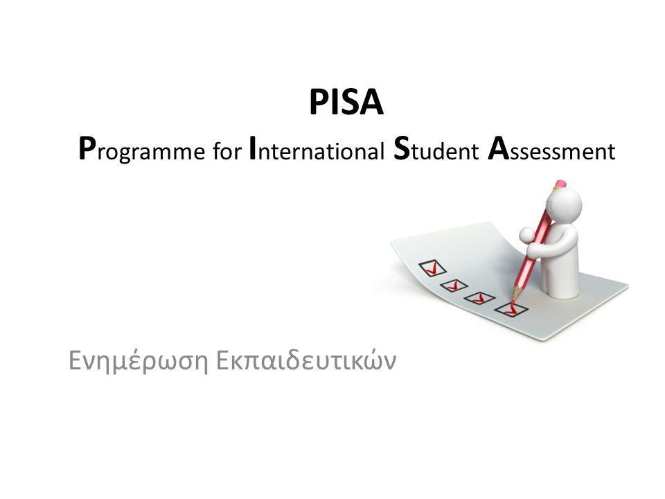 PISA P rogramme for I nternational S tudent A ssessment Ενημέρωση Εκπαιδευτικών