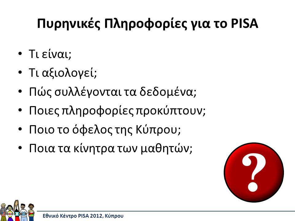 Πυρηνικές Πληροφορίες για το PISA Τι είναι; Τι αξιολογεί; Πώς συλλέγονται τα δεδομένα; Ποιες πληροφορίες προκύπτουν; Ποιο το όφελος της Κύπρου; Ποια τα κίνητρα των μαθητών; Εθνικό Κέντρο PISA 2012, Κύπρου