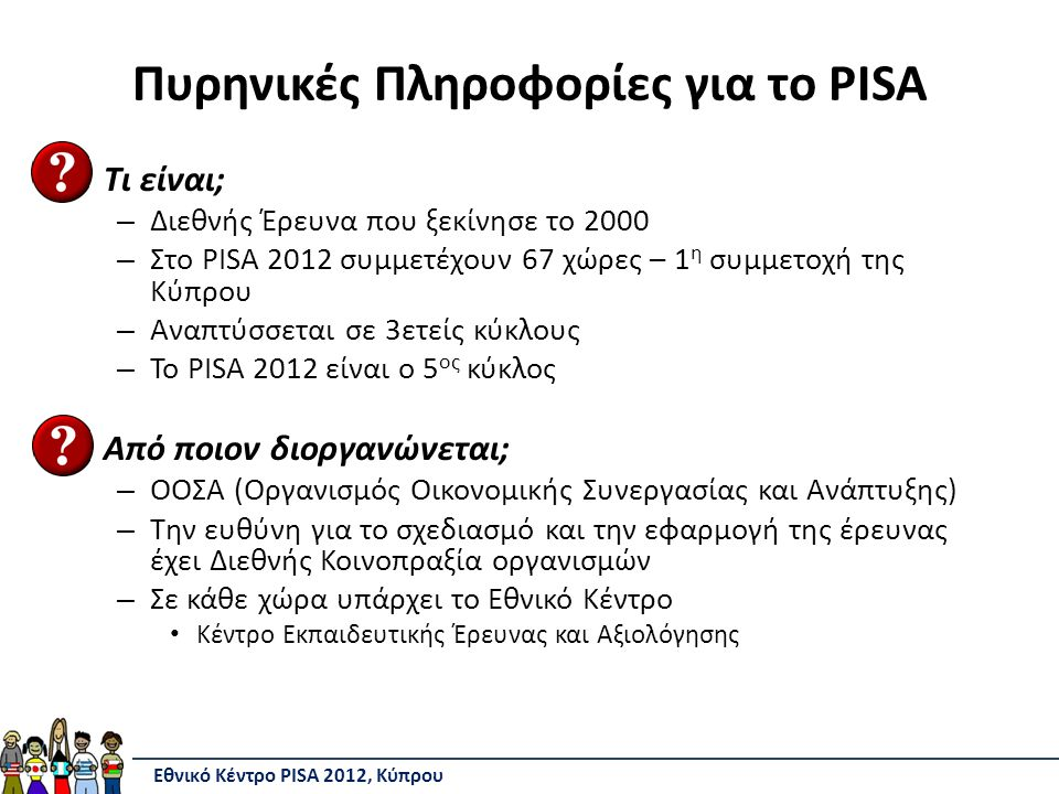 Πυρηνικές Πληροφορίες για το PISA Τι είναι; – Διεθνής Έρευνα που ξεκίνησε το 2000 – Στο PISA 2012 συμμετέχουν 67 χώρες – 1 η συμμετοχή της Κύπρου – Αναπτύσσεται σε 3ετείς κύκλους – Το PISA 2012 είναι ο 5 ος κύκλος Από ποιον διοργανώνεται; – ΟΟΣΑ (Οργανισμός Οικονομικής Συνεργασίας και Ανάπτυξης) – Την ευθύνη για το σχεδιασμό και την εφαρμογή της έρευνας έχει Διεθνής Κοινοπραξία οργανισμών – Σε κάθε χώρα υπάρχει το Εθνικό Κέντρο Κέντρο Εκπαιδευτικής Έρευνας και Αξιολόγησης Εθνικό Κέντρο PISA 2012, Κύπρου