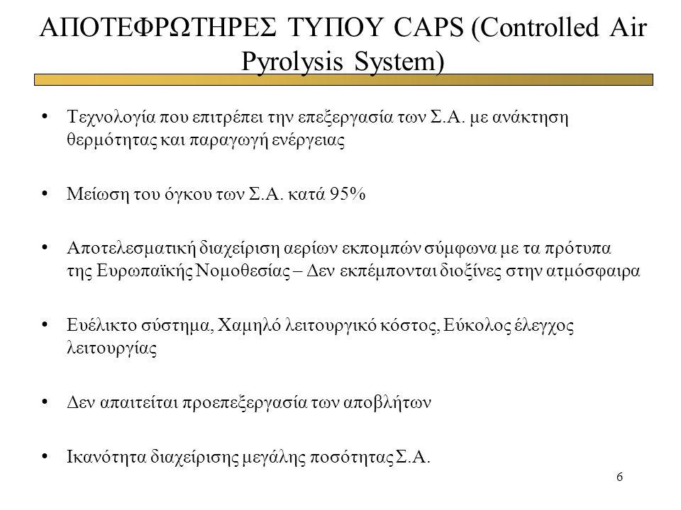 6 ΑΠΟΤΕΦΡΩΤΗΡΕΣ ΤΥΠΟΥ CAPS (Controlled Air Pyrolysis System) Τεχνολογία που επιτρέπει την επεξεργασία των Σ.Α. με ανάκτηση θερμότητας και παραγωγή ενέ