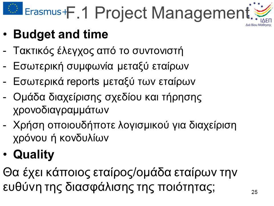 F.1 Project Management Budget and time -Τακτικός έλεγχος από το συντονιστή -Εσωτερική συμφωνία μεταξύ εταίρων -Εσωτερικά reports μεταξύ των εταίρων -Ομάδα διαχείρισης σχεδίου και τήρησης χρονοδιαγραμμάτων -Χρήση οποιουδήποτε λογισμικού για διαχείριση χρόνου ή κονδυλίων Quality Θα έχει κάποιος εταίρος/ομάδα εταίρων την ευθύνη της διασφάλισης της ποιότητας; 25