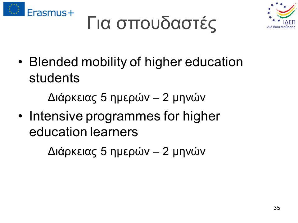 Για σπουδαστές Blended mobility of higher education students Διάρκειας 5 ημερών – 2 μηνών Intensive programmes for higher education learners Διάρκειας 5 ημερών – 2 μηνών 35