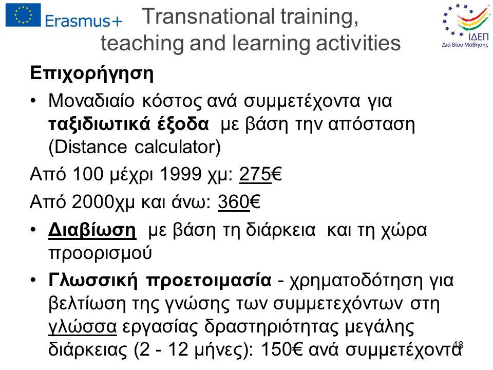 Transnational training, teaching and learning activities Επιχορήγηση Μοναδιαίο κόστος ανά συμμετέχοντα για ταξιδιωτικά έξοδα με βάση την απόσταση (Distance calculator) Από 100 μέχρι 1999 χμ: 275€ Από 2000χμ και άνω: 360€ Διαβίωση με βάση τη διάρκεια και τη χώρα προορισμού Γλωσσική προετοιμασία - χρηματοδότηση για βελτίωση της γνώσης των συμμετεχόντων στη γλώσσα εργασίας δραστηριότητας μεγάλης διάρκειας (2 - 12 μήνες): 150€ ανά συμμετέχοντα 48