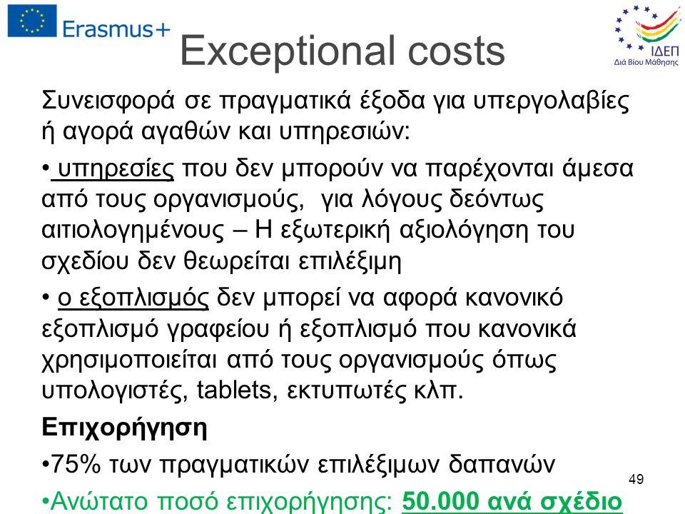 Exceptional costs Συνεισφορά σε πραγματικά έξοδα για υπεργολαβίες ή αγορά αγαθών και υπηρεσιών: υπηρεσίες που δεν μπορούν να παρέχονται άμεσα από τους οργανισμούς, για λόγους δεόντως αιτιολογημένους – Η εξωτερική αξιολόγηση του σχεδίου δεν θεωρείται επιλέξιμη o εξοπλισμός δεν μπορεί να αφορά κανονικό εξοπλισμό γραφείου ή εξοπλισμό που κανονικά χρησιμοποιείται από τους οργανισμούς όπως υπολογιστές, tablets, εκτυπωτές κλπ.