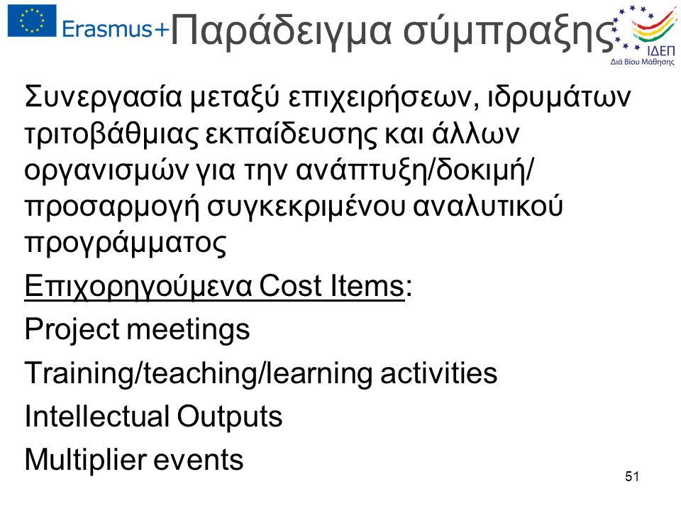 Παράδειγμα σύμπραξης Συνεργασία μεταξύ επιχειρήσεων, ιδρυμάτων τριτοβάθμιας εκπαίδευσης και άλλων οργανισμών για την ανάπτυξη/δοκιμή/ προσαρμογή συγκεκριμένου αναλυτικού προγράμματος Επιχορηγούμενα Cost Items: Project meetings Training/teaching/learning activities Intellectual Outputs Multiplier events 51