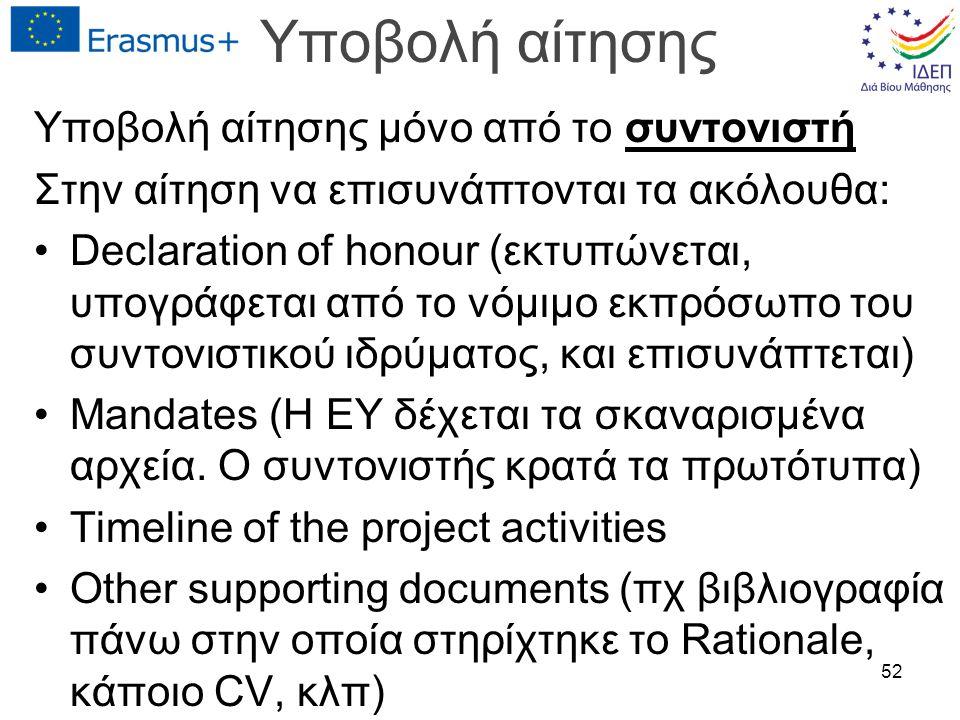Υποβολή αίτησης Υποβολή αίτησης μόνο από το συντονιστή Στην αίτηση να επισυνάπτονται τα ακόλουθα: Declaration of honour (εκτυπώνεται, υπογράφεται από το νόμιμο εκπρόσωπο του συντονιστικού ιδρύματος, και επισυνάπτεται) Mandates (Η ΕΥ δέχεται τα σκαναρισμένα αρχεία.