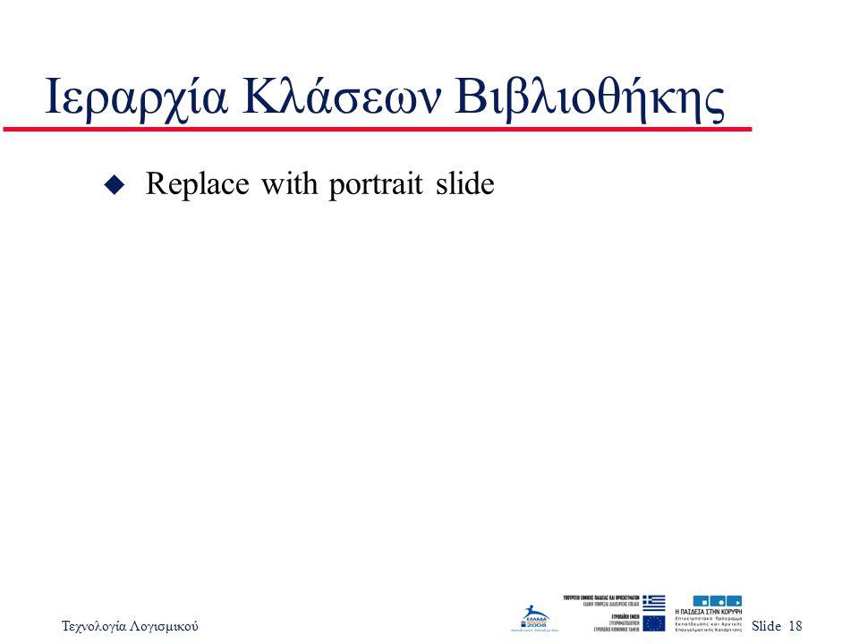 Τεχνολογία ΛογισμικούSlide 18 Ιεραρχία Κλάσεων Βιβλιοθήκης u Replace with portrait slide