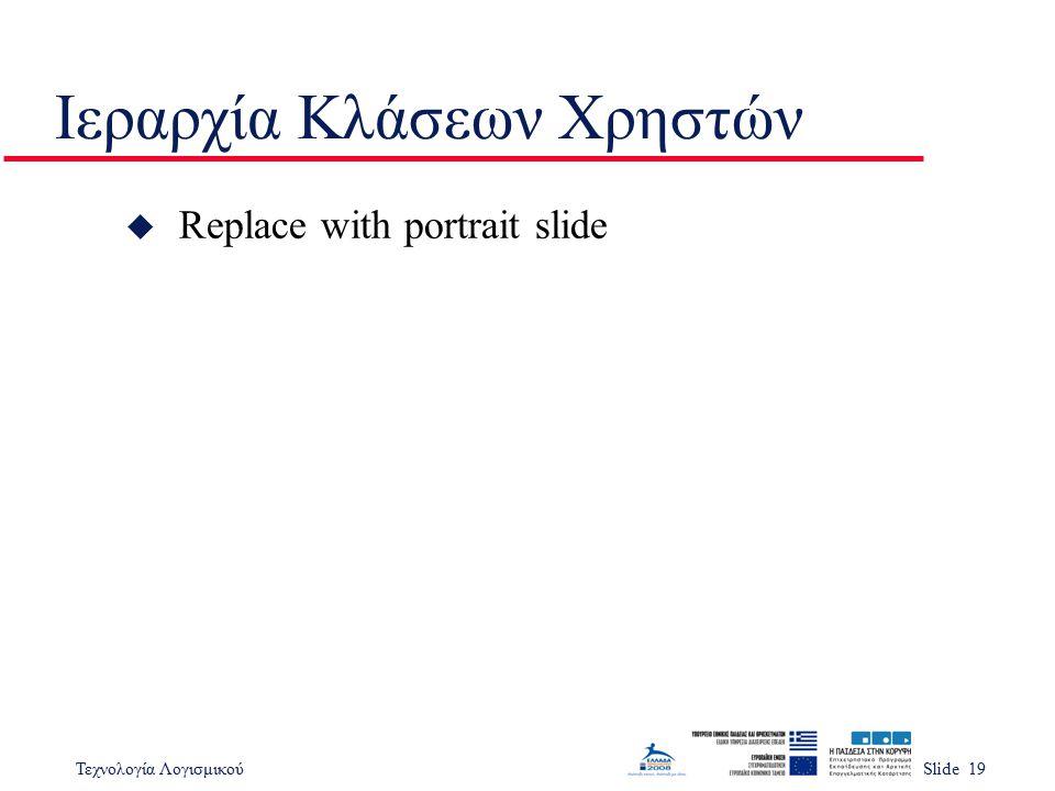 Τεχνολογία ΛογισμικούSlide 19 Ιεραρχία Κλάσεων Χρηστών u Replace with portrait slide