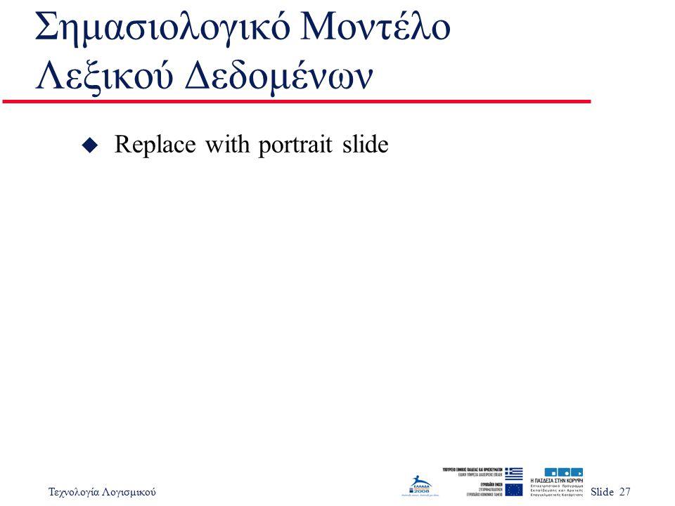 Τεχνολογία ΛογισμικούSlide 27 Σημασιολογικό Μοντέλο Λεξικού Δεδομένων u Replace with portrait slide
