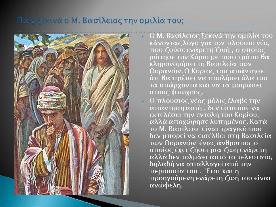  Ο Μ. Βασίλειος ξεκινά την ομιλία του κάνοντας λόγο για τον πλούσιο νέο, που ζούσε ενάρετη ζωή, ο οποίος ρώτησε τον Κύριο με ποιο τρόπο θα κληρονομήσ