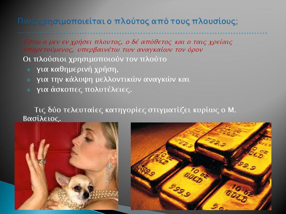 Έστω ο μεν εν χρήσει πλουτος, ο δέ απόθετος και ο ταις χρείαις υπηρετούμενος, υπερβαινέτω των αναγκαίων τον όρον Οι πλούσιοι χρησιμοποιούν τον πλούτο